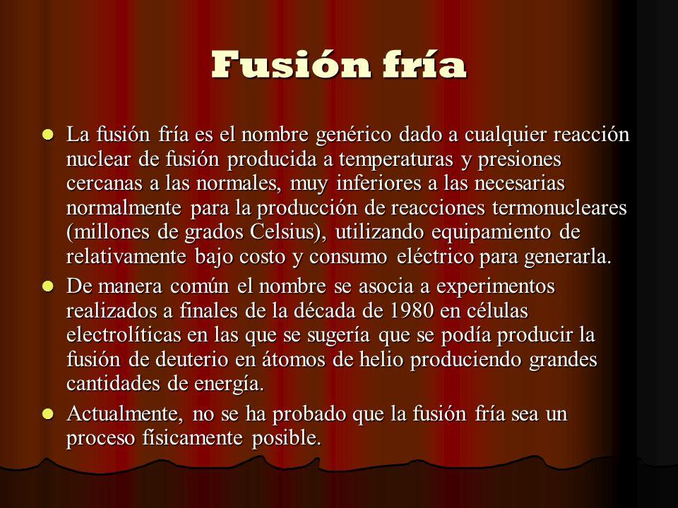 Fusión fría La fusión fría es el nombre genérico dado a cualquier reacción nuclear de fusión producida a temperaturas y presiones cercanas a las norma