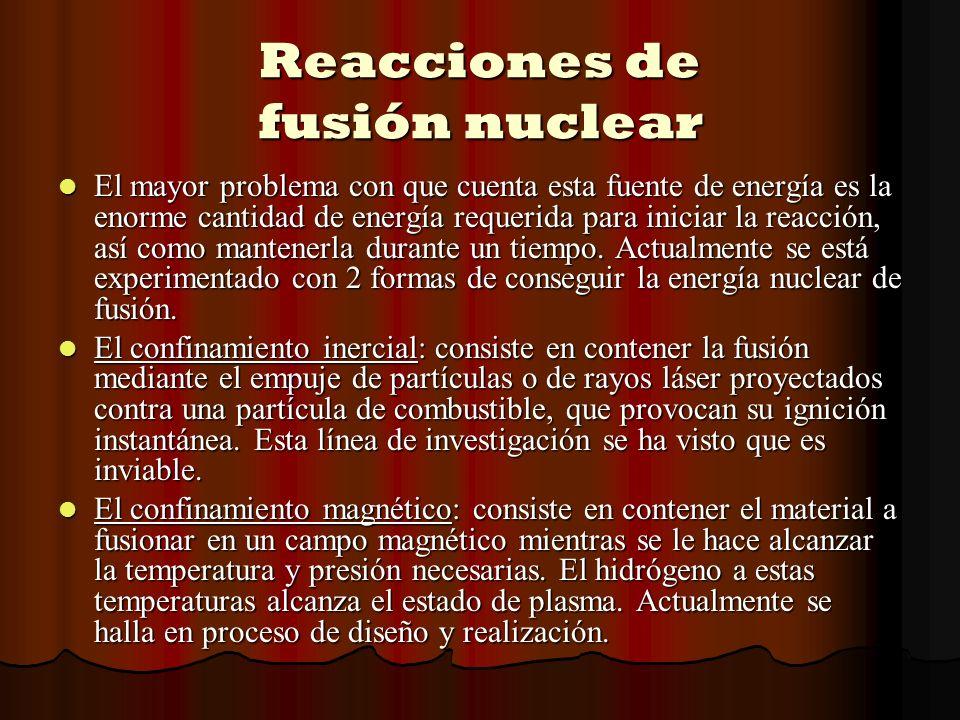 Reacciones de fusión nuclear El mayor problema con que cuenta esta fuente de energía es la enorme cantidad de energía requerida para iniciar la reacci
