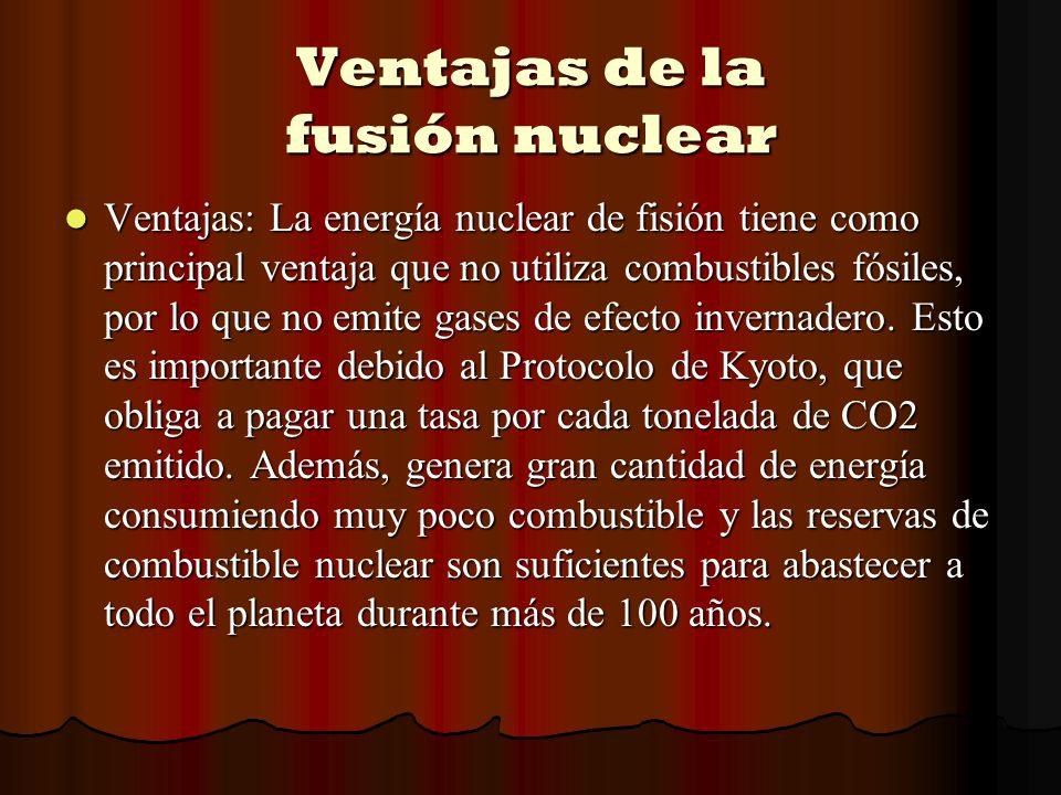 Ventajas de la fusión nuclear Ventajas: La energía nuclear de fisión tiene como principal ventaja que no utiliza combustibles fósiles, por lo que no e