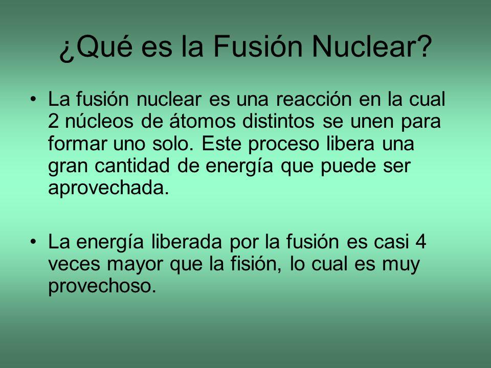 ¿Qué es la Fusión Nuclear? La fusión nuclear es una reacción en la cual 2 núcleos de átomos distintos se unen para formar uno solo. Este proceso liber