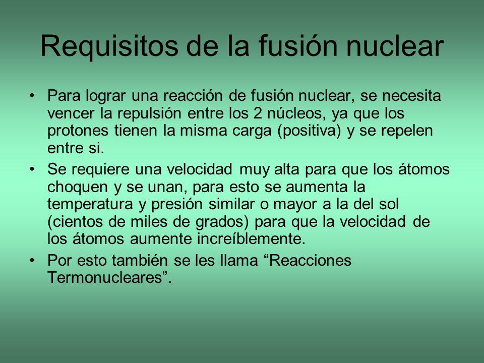 Requisitos de la fusión nuclear Para lograr una reacción de fusión nuclear, se necesita vencer la repulsión entre los 2 núcleos, ya que los protones t