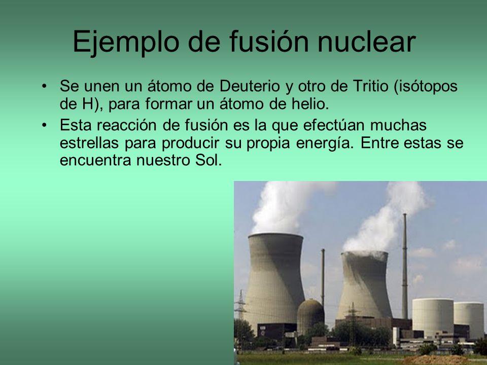 Ejemplo de fusión nuclear Se unen un átomo de Deuterio y otro de Tritio (isótopos de H), para formar un átomo de helio. Esta reacción de fusión es la