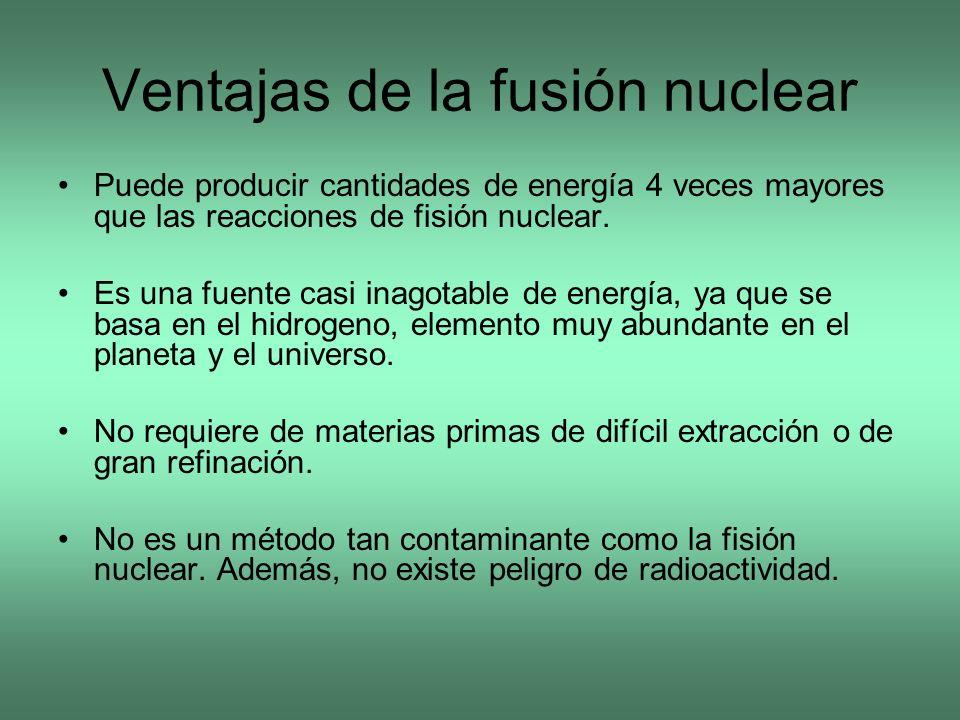 Ventajas de la fusión nuclear Puede producir cantidades de energía 4 veces mayores que las reacciones de fisión nuclear. Es una fuente casi inagotable