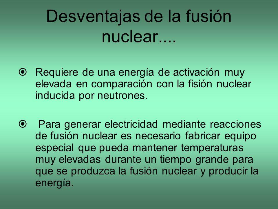 Desventajas de la fusión nuclear.... Requiere de una energía de activación muy elevada en comparación con la fisión nuclear inducida por neutrones. Pa
