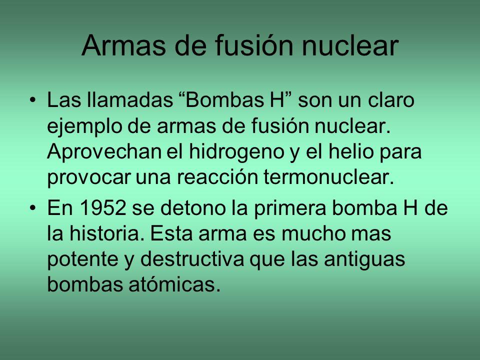 Armas de fusión nuclear Las llamadas Bombas H son un claro ejemplo de armas de fusión nuclear. Aprovechan el hidrogeno y el helio para provocar una re