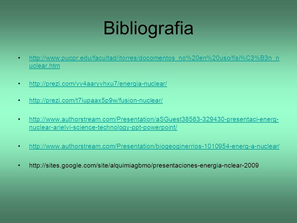 Bibliografia http://www.pucpr.edu/facultad/itorres/docomentos_no%20en%20uso/fisi%C3%B3n_n uclear.htmhttp://www.pucpr.edu/facultad/itorres/docomentos_n