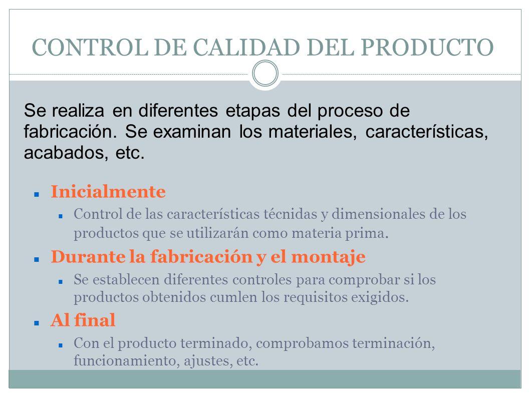 CONTROL DE CALIDAD DEL PRODUCTO Inicialmente Control de las características técnidas y dimensionales de los productos que se utilizarán como materia p
