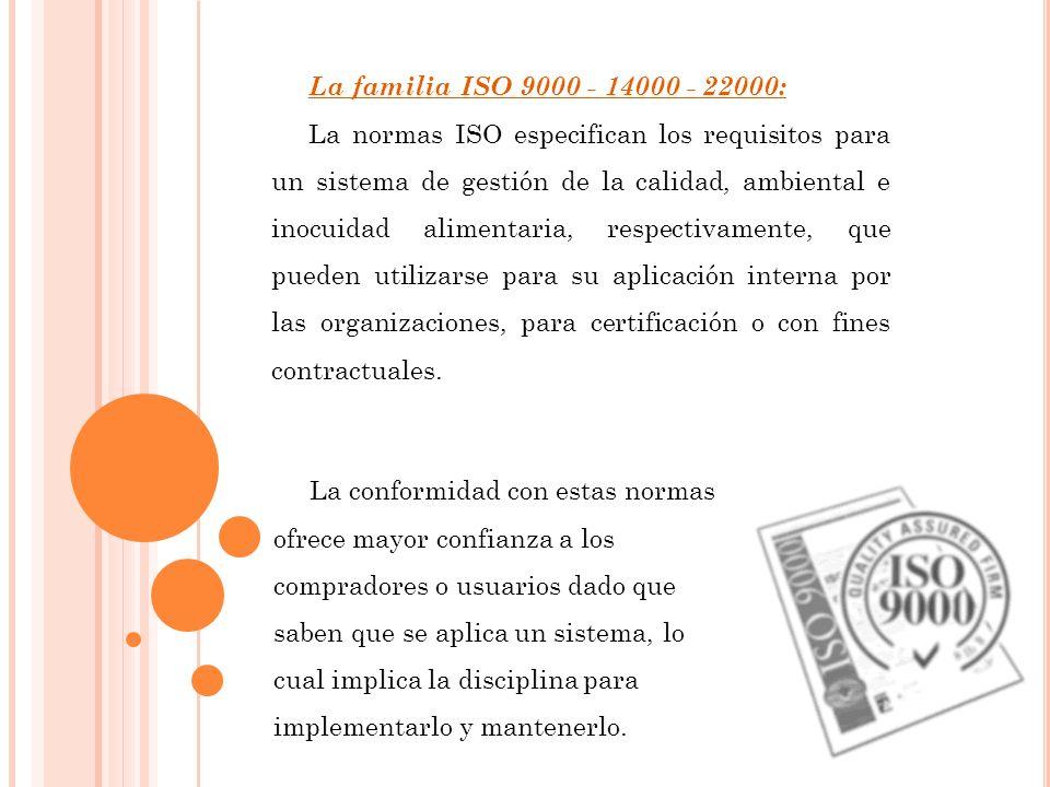 La familia ISO 9000 - 14000 - 22000: La normas ISO especifican los requisitos para un sistema de gestión de la calidad, ambiental e inocuidad alimentaria, respectivamente, que pueden utilizarse para su aplicación interna por las organizaciones, para certificación o con fines contractuales.