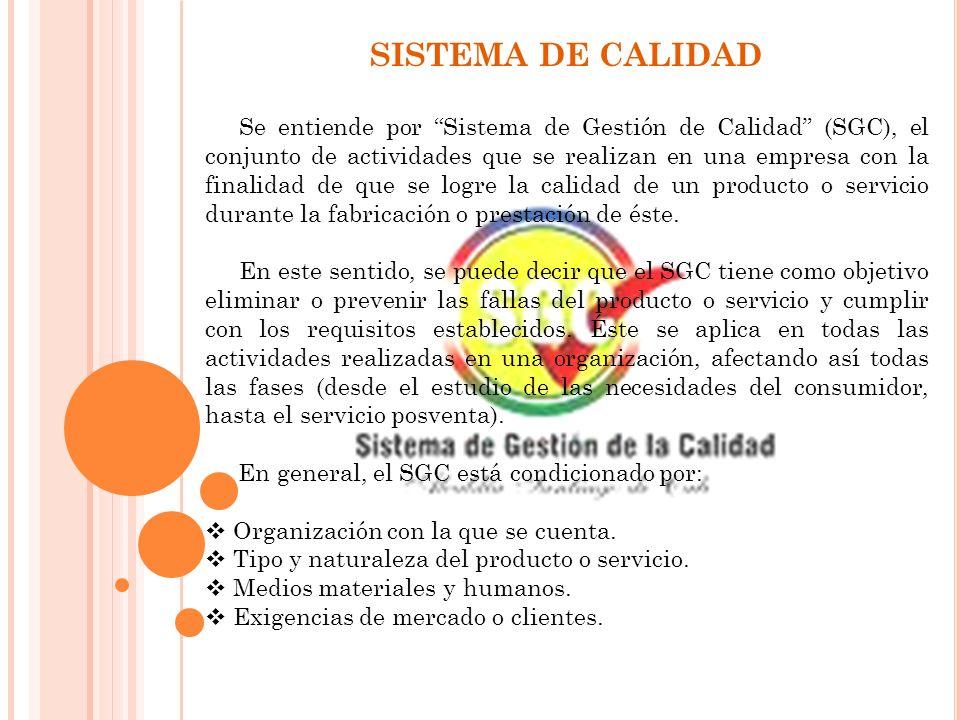 SISTEMA DE CALIDAD Se entiende por Sistema de Gestión de Calidad (SGC), el conjunto de actividades que se realizan en una empresa con la finalidad de que se logre la calidad de un producto o servicio durante la fabricación o prestación de éste.