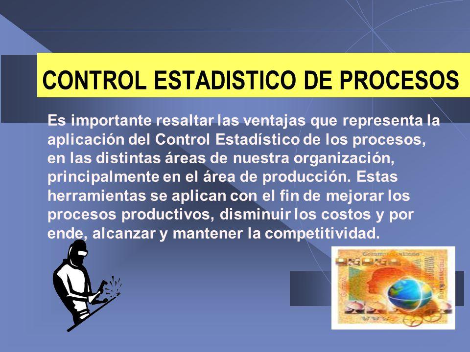 CONTROL ESTADISTICO DE PROCESOS Es importante resaltar las ventajas que representa la aplicación del Control Estadístico de los procesos, en las disti