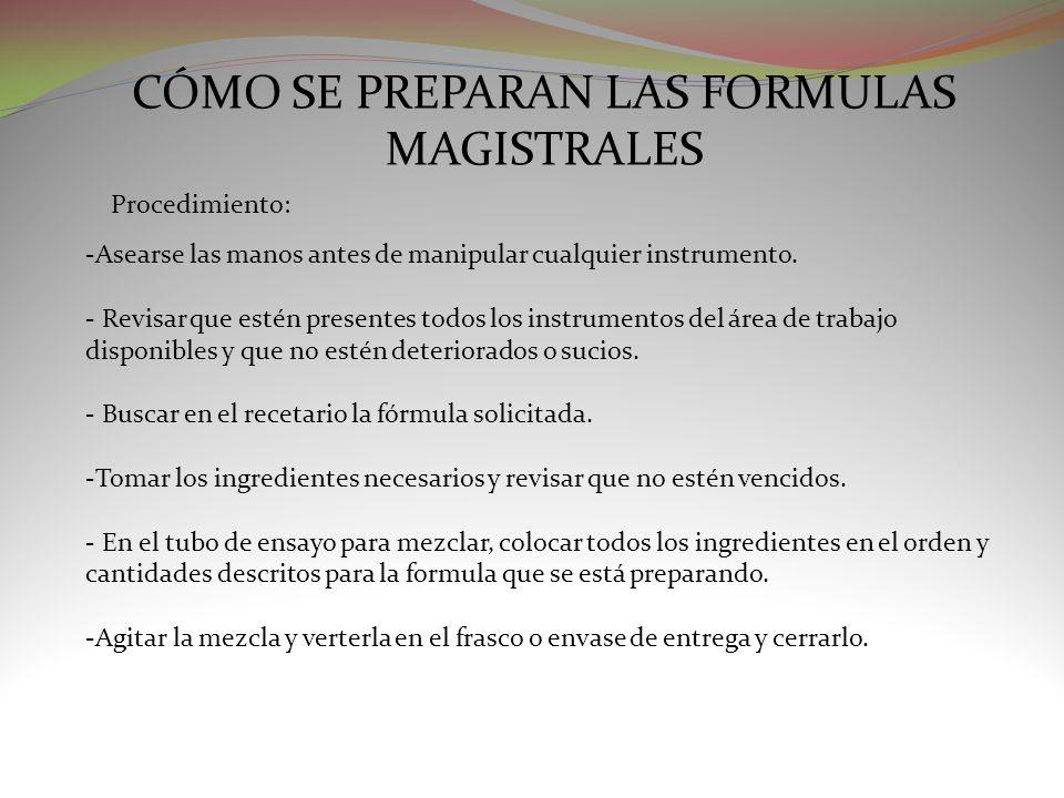 CÓMO SE PREPARAN LAS FORMULAS MAGISTRALES Procedimiento: -Asearse las manos antes de manipular cualquier instrumento. - Revisar que estén presentes to