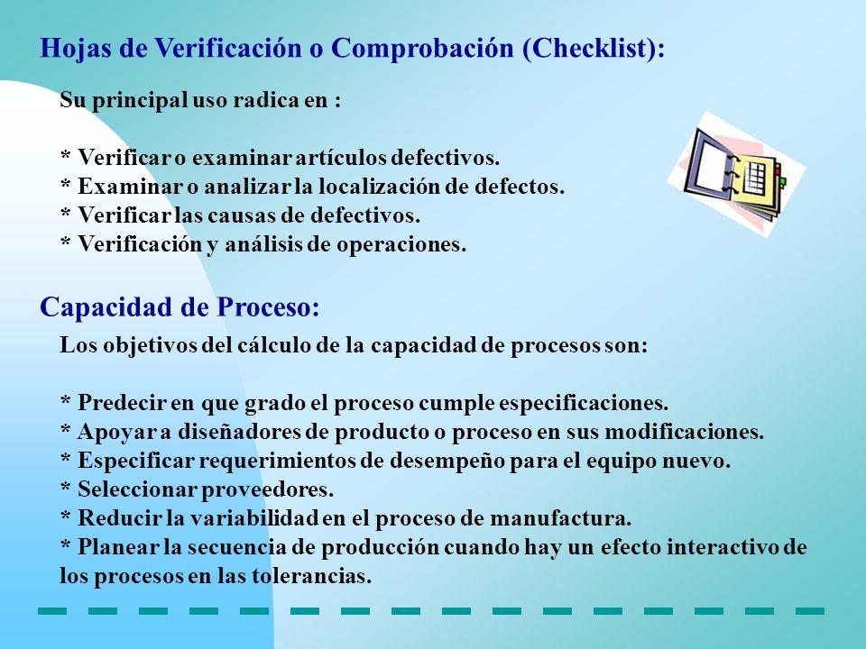 Hojas de Verificación o Comprobación (Checklist): Su principal uso radica en : * Verificar o examinar artículos defectivos. * Examinar o analizar la l