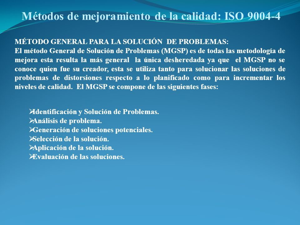 Métodos de mejoramiento de la calidad: ISO 9004-4 MÉTODO GENERAL PARA LA SOLUCIÓN DE PROBLEMAS: El método General de Solución de Problemas (MGSP) es d