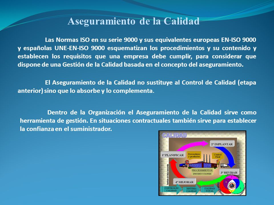 Aseguramiento de la Calidad Las Normas ISO en su serie 9000 y sus equivalentes europeas EN-ISO 9000 y españolas UNE-EN-ISO 9000 esquematizan los proce