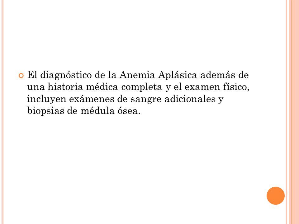El diagnóstico de la Anemia Aplásica además de una historia médica completa y el examen físico, incluyen exámenes de sangre adicionales y biopsias de