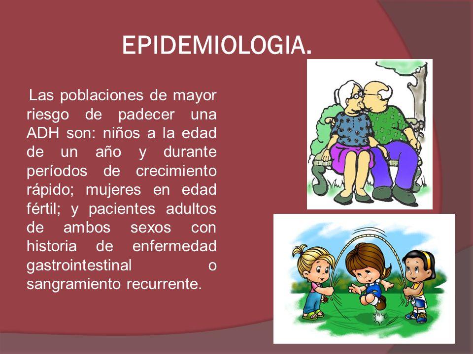 EPIDEMIOLOGIA. Las poblaciones de mayor riesgo de padecer una ADH son: niños a la edad de un año y durante períodos de crecimiento rápido; mujeres en