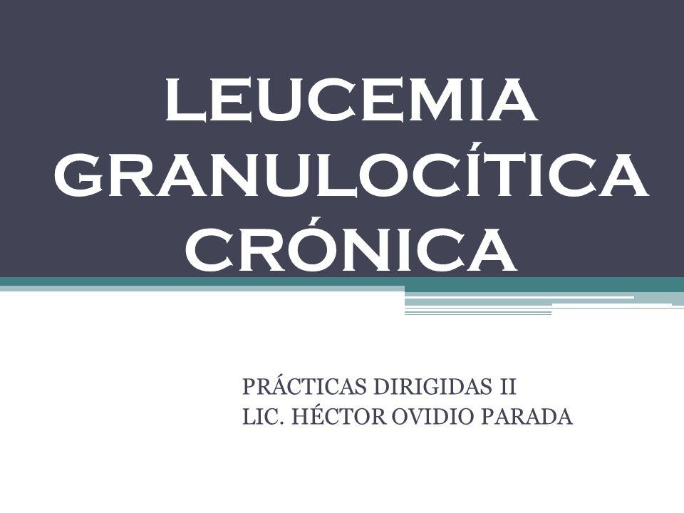 LEUCEMIA GRANULOCÍTICA CRÓNICA PRÁCTICAS DIRIGIDAS II LIC. HÉCTOR OVIDIO PARADA