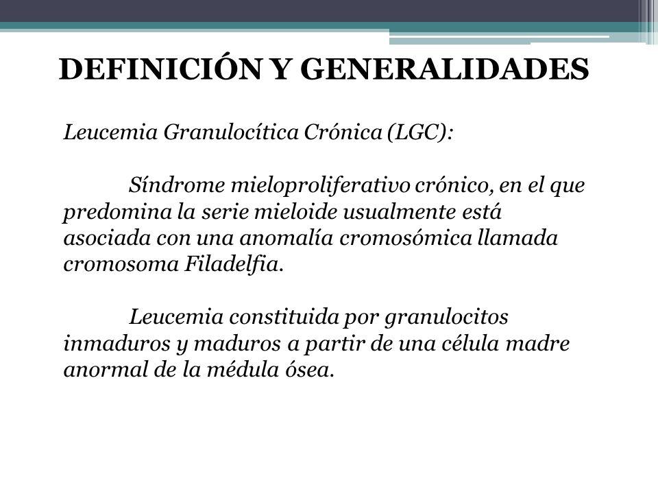 Leucemia Granulocítica Crónica (LGC): Síndrome mieloproliferativo crónico, en el que predomina la serie mieloide usualmente está asociada con una anom