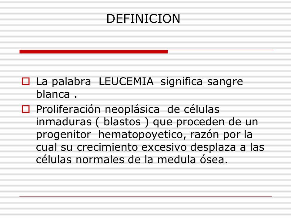 DEFINICION La palabra LEUCEMIA significa sangre blanca. Proliferación neoplásica de células inmaduras ( blastos ) que proceden de un progenitor hemato