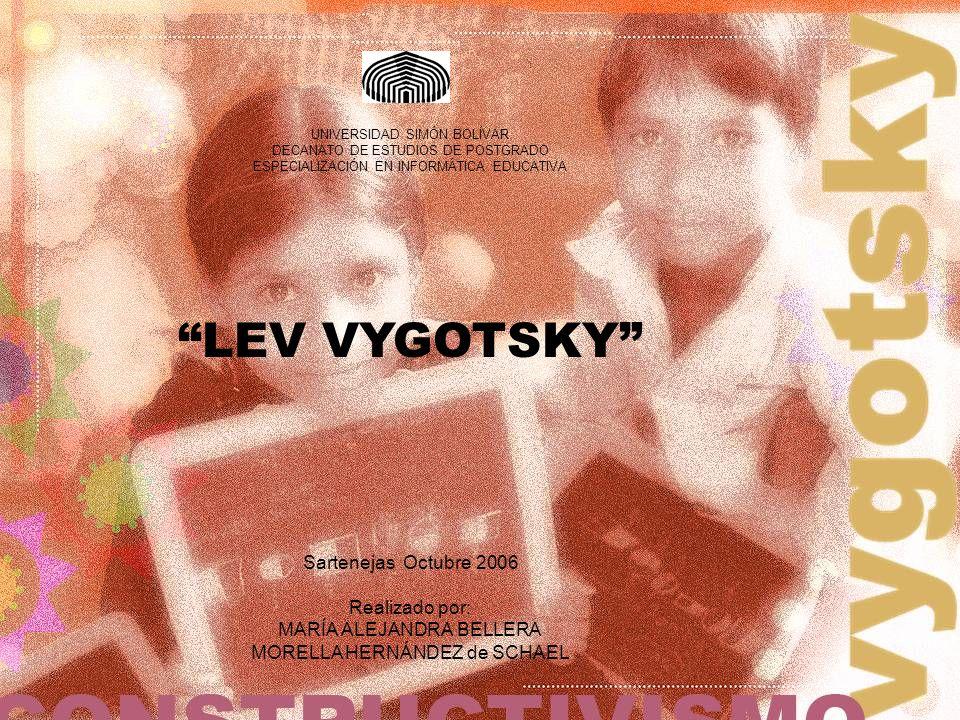 LEV VYGOTSKY UNIVERSIDAD SIMÓN BOLÍVAR DECANATO DE ESTUDIOS DE POSTGRADO ESPECIALIZACIÓN EN INFORMÁTICA EDUCATIVA Sartenejas Octubre 2006 Realizado po