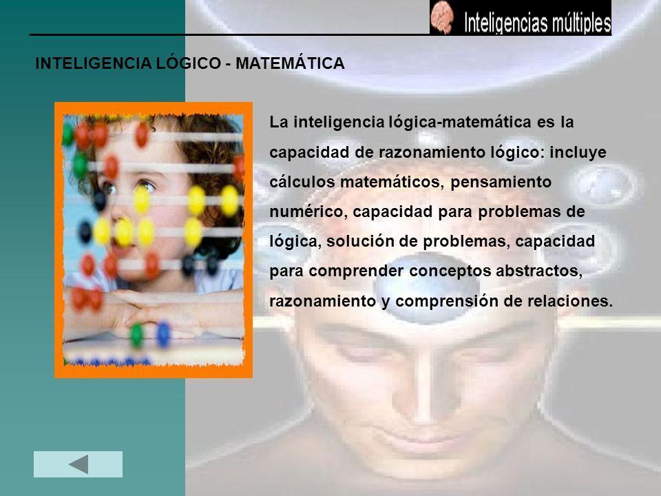 INTELIGENCIA LÓGICO - MATEMÁTICA La inteligencia lógica-matemática es la capacidad de razonamiento lógico: incluye cálculos matemáticos, pensamiento n