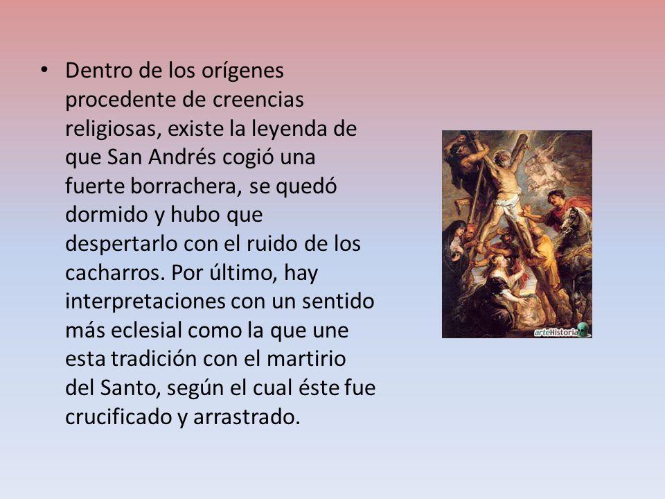 Dentro de los orígenes procedente de creencias religiosas, existe la leyenda de que San Andrés cogió una fuerte borrachera, se quedó dormido y hubo qu
