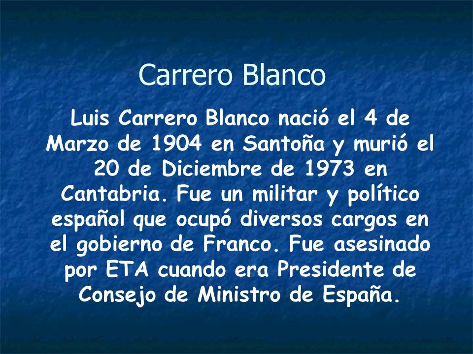 Carrero Blanco Luis Carrero Blanco nació el 4 de Marzo de 1904 en Santoña y murió el 20 de Diciembre de 1973 en Cantabria. Fue un militar y político e