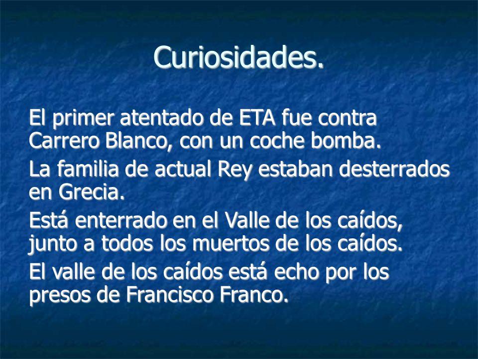 Curiosidades. El primer atentado de ETA fue contra Carrero Blanco, con un coche bomba. La familia de actual Rey estaban desterrados en Grecia. Está en