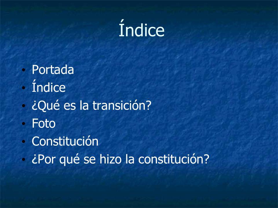 Índice Portada Índice ¿Qué es la transición? Foto Constitución ¿Por qué se hizo la constitución?