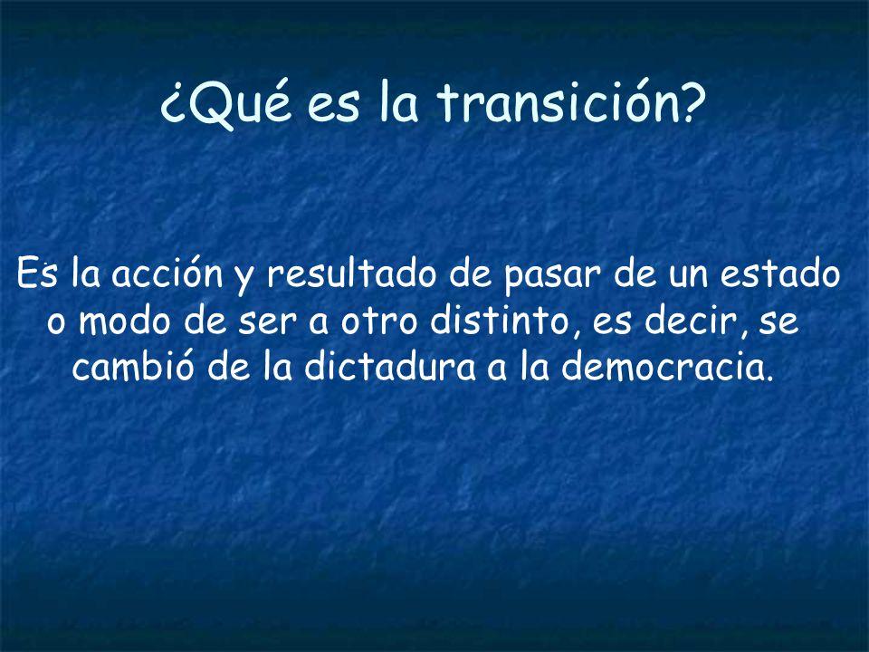 ¿Qué es la transición? Es la acción y resultado de pasar de un estado o modo de ser a otro distinto, es decir, se cambió de la dictadura a la democrac