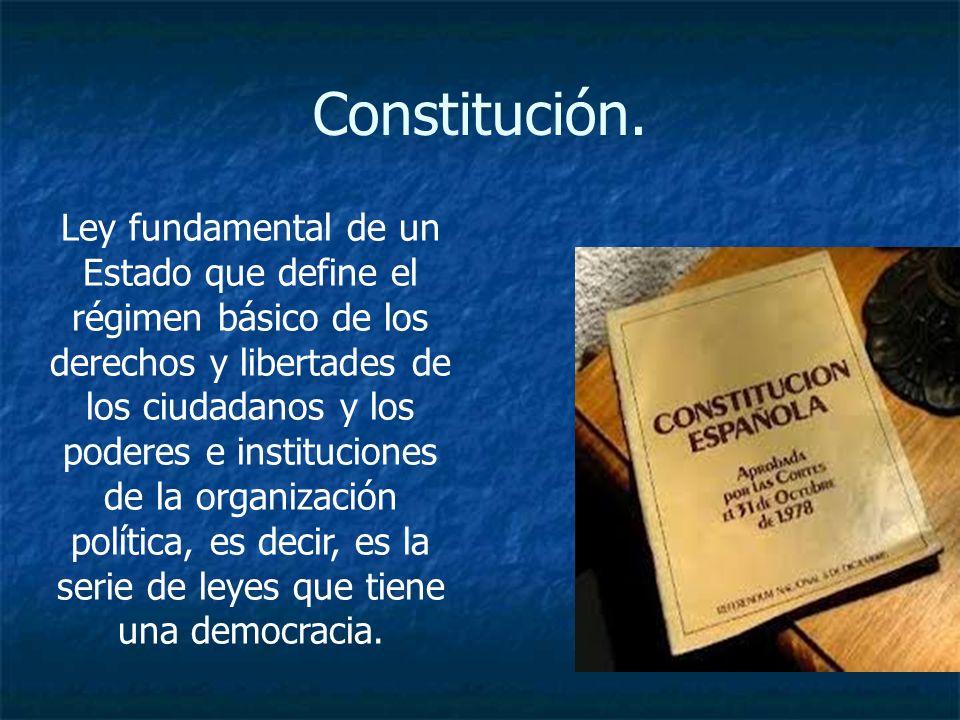 Constitución. Ley fundamental de un Estado que define el régimen básico de los derechos y libertades de los ciudadanos y los poderes e instituciones d