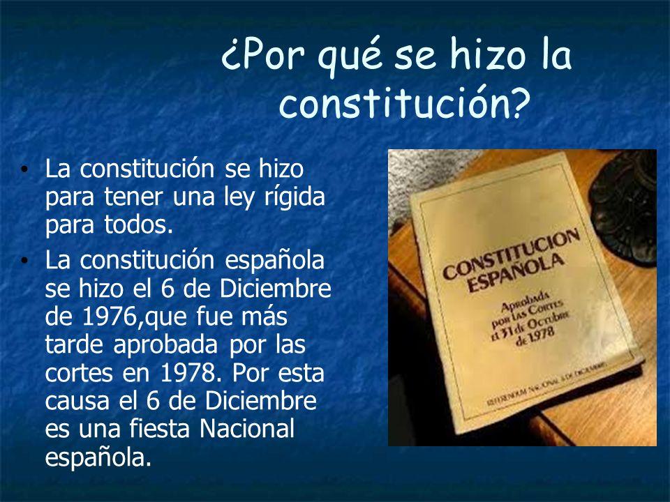 ¿Por qué se hizo la constitución? La constitución se hizo para tener una ley rígida para todos. La constitución española se hizo el 6 de Diciembre de