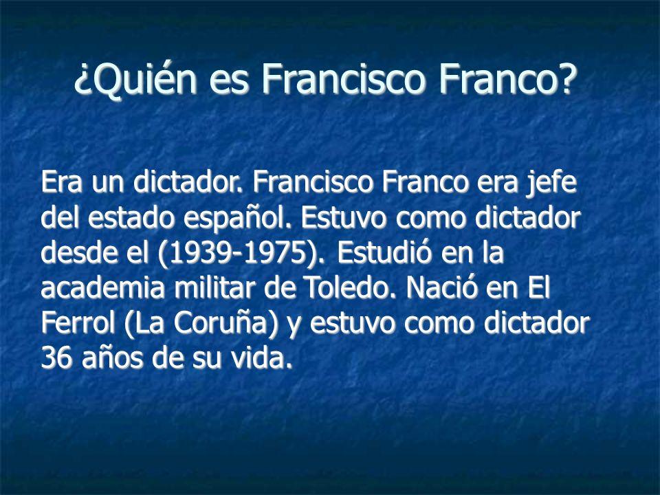 ¿Quién es Francisco Franco? Era un dictador. Francisco Franco era jefe del estado español. Estuvo como dictador desde el (1939-1975). Estudió en la ac
