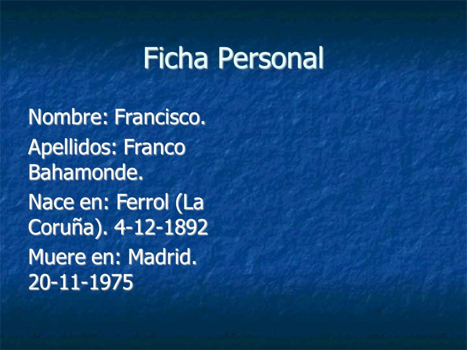Ficha Personal Nombre: Francisco. Apellidos: Franco Bahamonde. Nace en: Ferrol (La Coruña). 4-12-1892 Muere en: Madrid. 20-11-1975