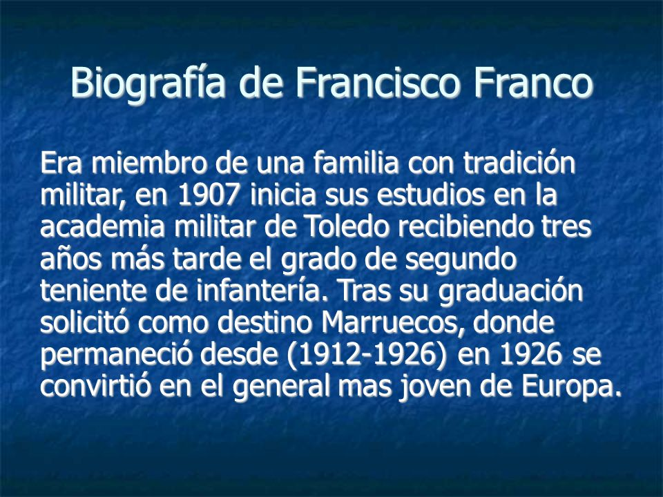 Biografía de Francisco Franco Era miembro de una familia con tradición militar, en 1907 inicia sus estudios en la academia militar de Toledo recibiend