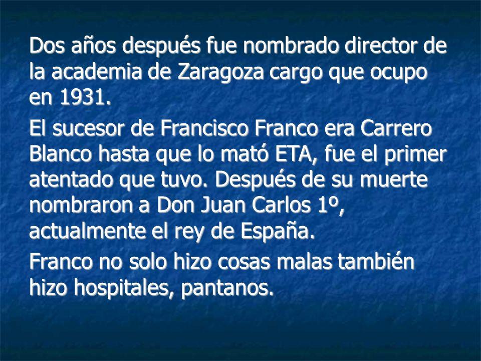 Dos años después fue nombrado director de la academia de Zaragoza cargo que ocupo en 1931. El sucesor de Francisco Franco era Carrero Blanco hasta que