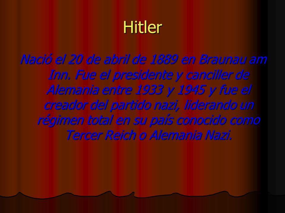 Hitler Nació el 20 de abril de 1889 en Braunau am Inn. Fue el presidente y canciller de Alemania entre 1933 y 1945 y fue el creador del partido nazi,