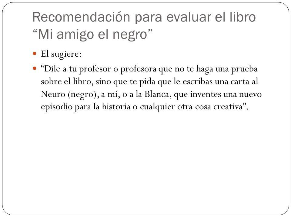 Recomendación para evaluar el libro Mi amigo el negro El sugiere: Dile a tu profesor o profesora que no te haga una prueba sobre el libro, sino que te