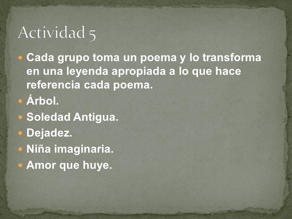 Cada grupo toma un poema y lo transforma en una leyenda apropiada a lo que hace referencia cada poema. Árbol. Soledad Antigua. Dejadez. Niña imaginari