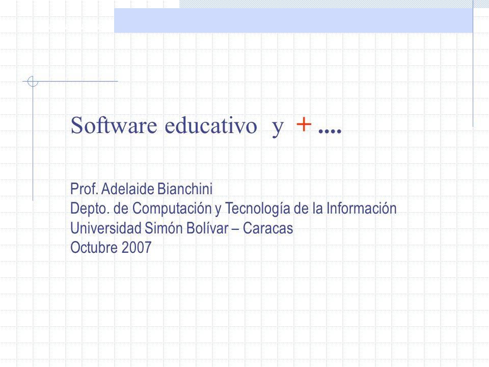 Software Educativo Software educativo y +.... Prof. Adelaide Bianchini Depto. de Computación y Tecnología de la Información Universidad Simón Bolívar