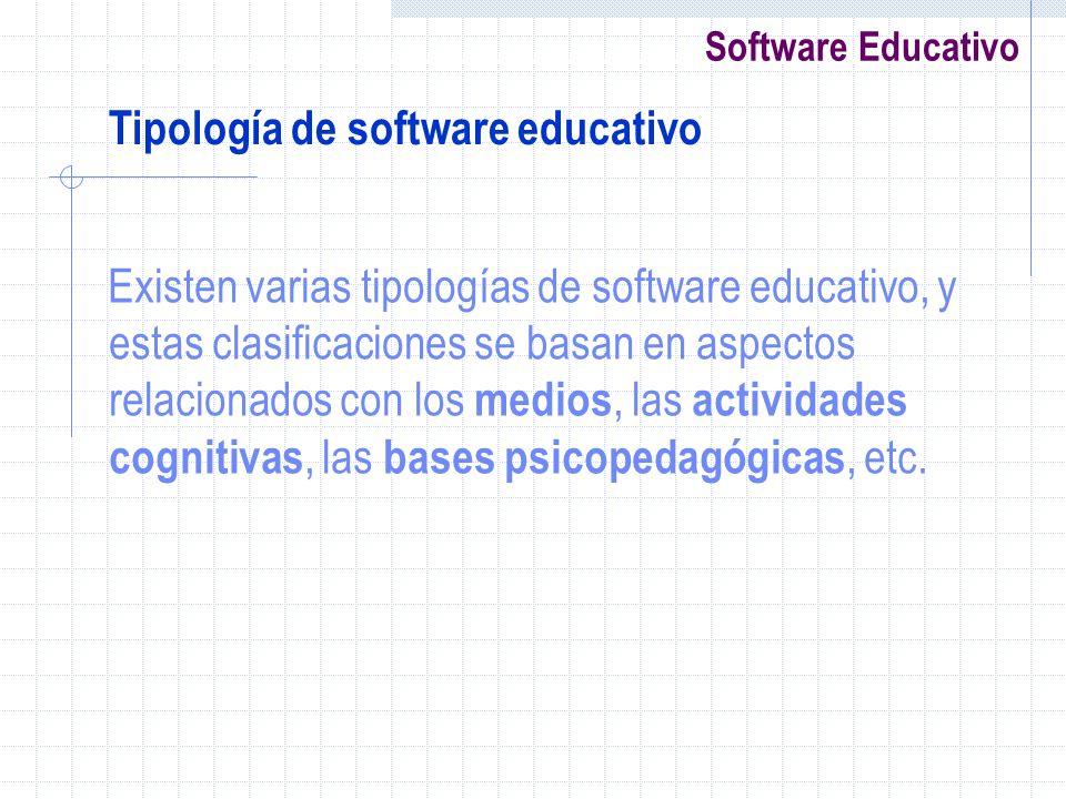 Software Educativo Existen varias tipologías de software educativo, y estas clasificaciones se basan en aspectos relacionados con los medios, las acti