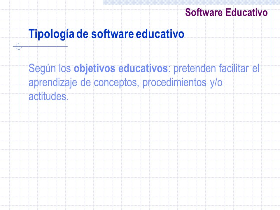 Software Educativo Según los objetivos educativos : pretenden facilitar el aprendizaje de conceptos, procedimientos y/o actitudes. Tipología de softwa