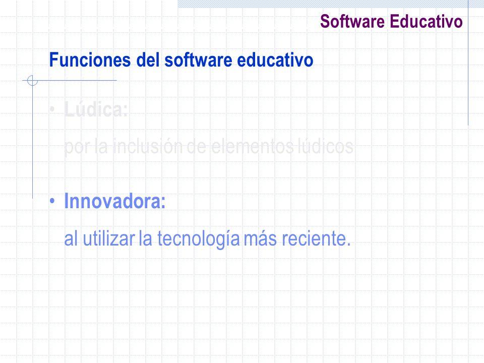 Software Educativo Funciones del software educativo Lúdica: por la inclusión de elementos lúdicos Innovadora: al utilizar la tecnología más reciente.