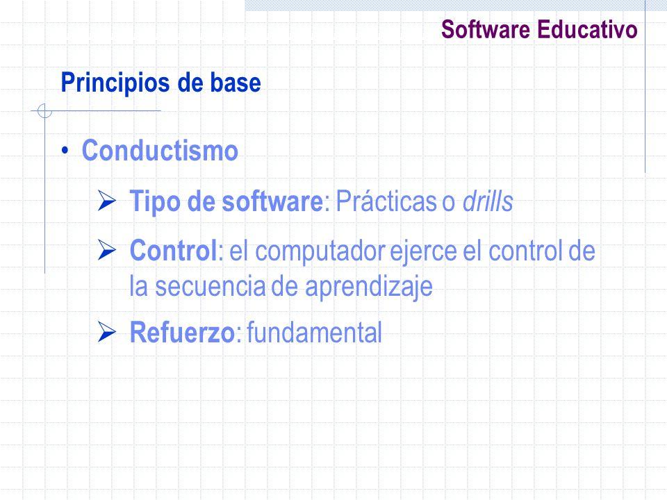 Software Educativo Principios de base Conductismo Tipo de software : Prácticas o drills Control : el computador ejerce el control de la secuencia de a