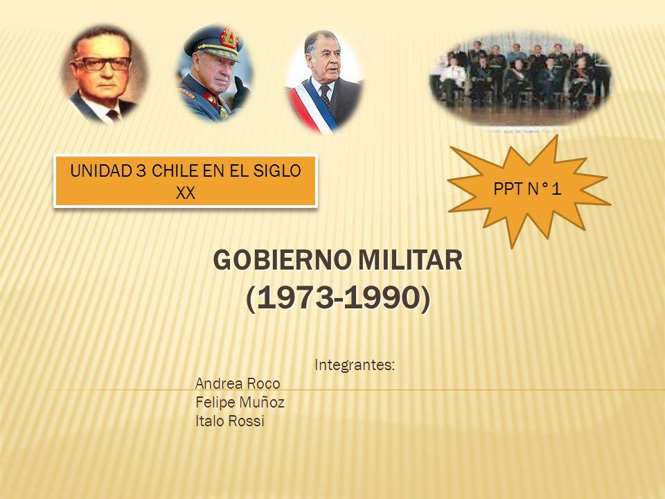 GOBIERNO MILITAR (1973-1990) Integrantes: Andrea Roco Felipe Muñoz Italo Rossi PPT N°1 UNIDAD 3 CHILE EN EL SIGLO XX