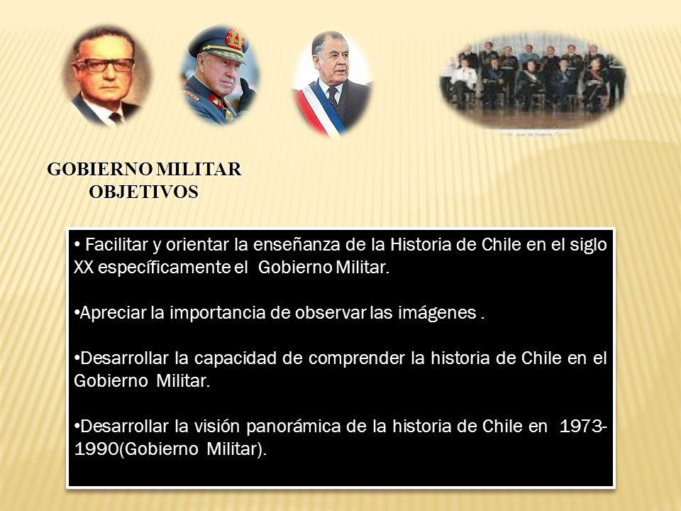 GOBIERNO MILITAR OBJETIVOS Facilitar y orientar la enseñanza de la Historia de Chile en el siglo XX específicamente el Gobierno Militar. Apreciar la i