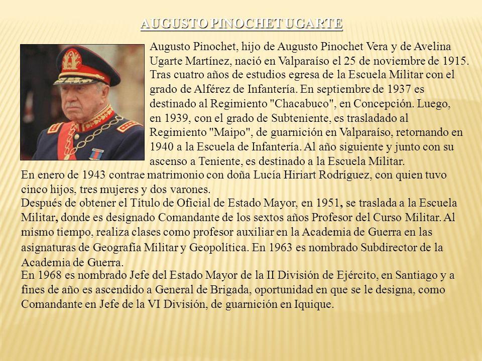 AUGUSTO PINOCHET UGARTE Augusto Pinochet, hijo de Augusto Pinochet Vera y de Avelina Ugarte Martínez, nació en Valparaíso el 25 de noviembre de 1915.