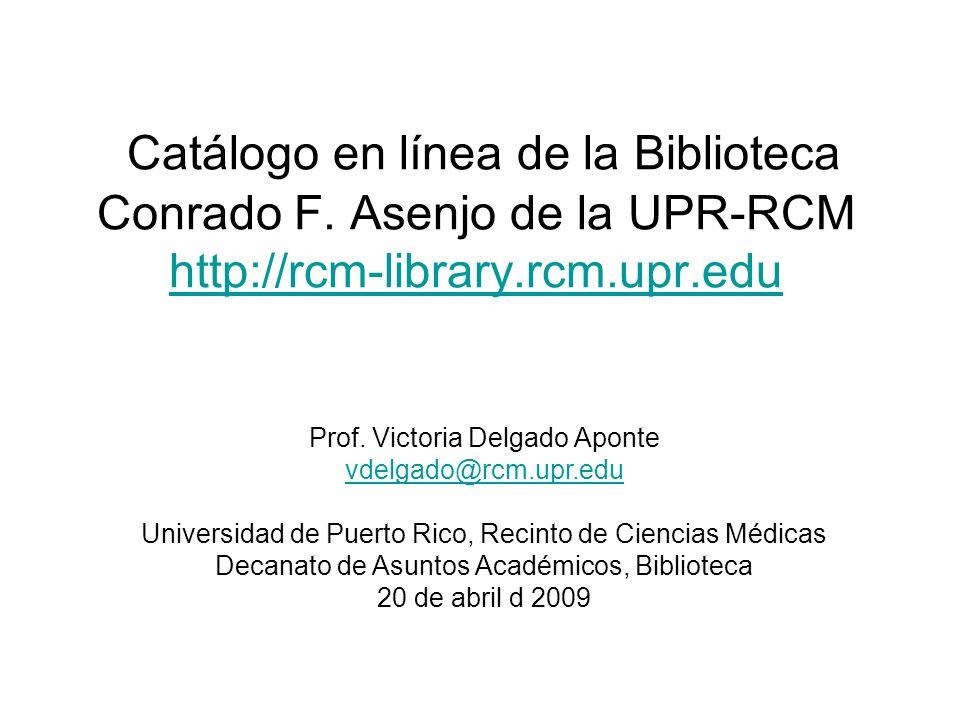 Catálogo en línea de la Biblioteca Conrado F. Asenjo de la UPR-RCM http://rcm-library.rcm.upr.edu http://rcm-library.rcm.upr.edu Prof. Victoria Delgad