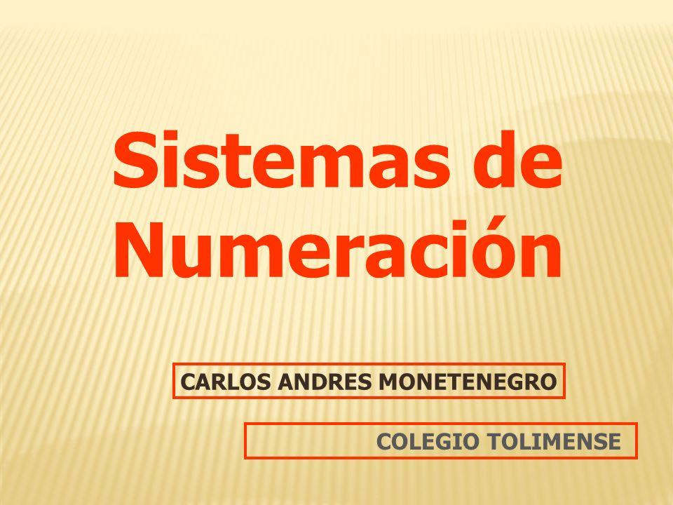 Sistemas de Numeración CARLOS ANDRES MONETENEGRO COLEGIO TOLIMENSE