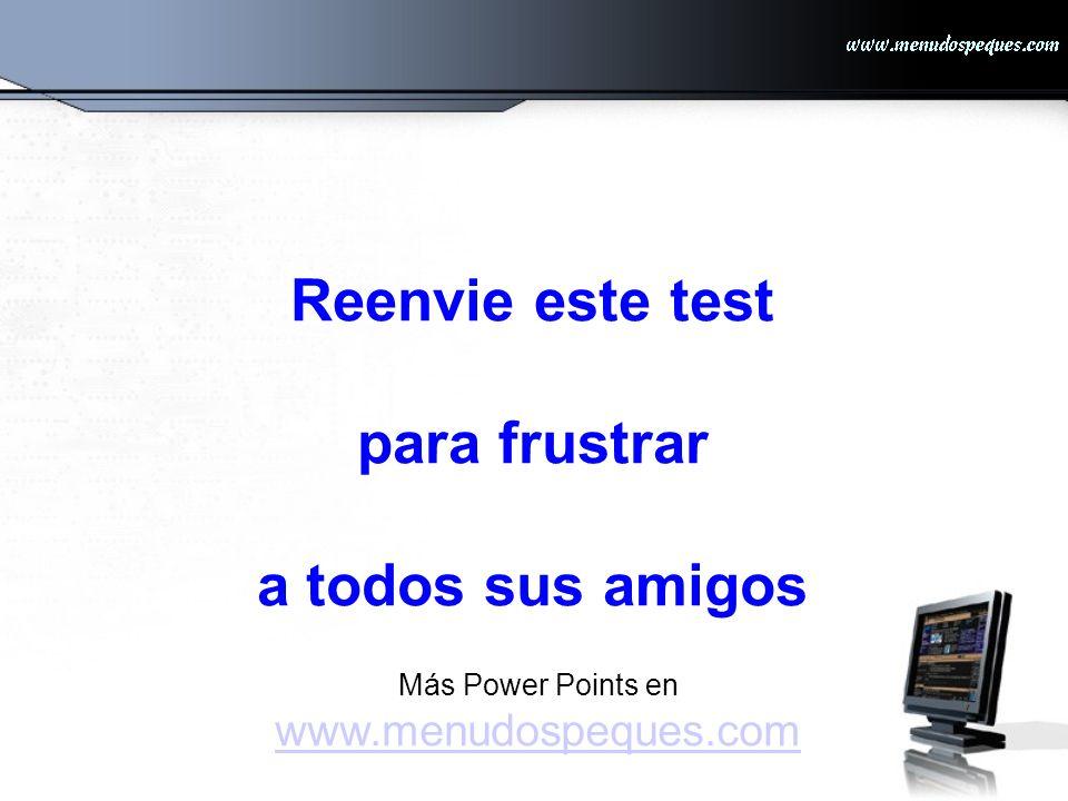 Reenvie este test para frustrar a todos sus amigos Más Power Points en www.menudospeques.com www.menudospeques.com